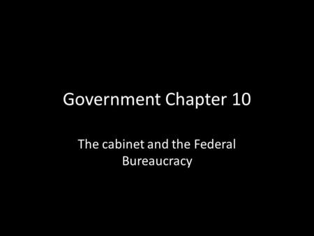 Government Chapter 10 The cabinet and the Federal Bureaucracy.