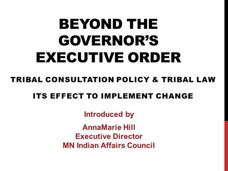 BEYOND THE GOVERNOR'S EXECUTIVE ORDER TRIBAL CONSULTATION POLICY & TRIBAL LAW ITS EFFECT TO IMPLEMENT CHANGE Introduced by AnnaMarie Hill Executive Director.