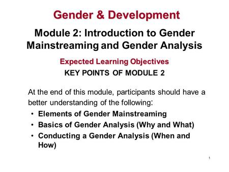 At the end of this module, participants should have a better understanding of the following : Elements of Gender Mainstreaming Basics of Gender Analysis.