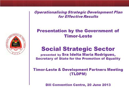 Operationalising Strategic Development Plan for Effective Results Presentation by the Government of Timor-Leste Social Strategic Sector presented by Sra.