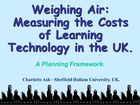 Weighing Air: Measuring the Costs of Learning Technology in the UK. A Planning Framework. Charlotte Ash - Sheffield Hallam University, UK.
