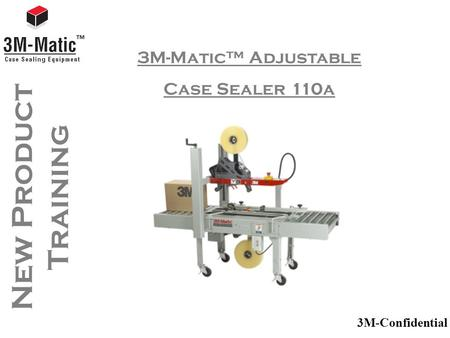 3M-Confidential New Product Training 3M-Matic™ Adjustable Case Sealer 110a.