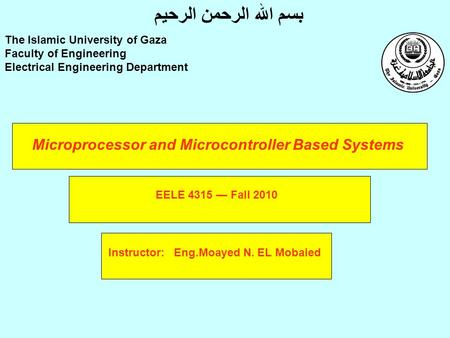 Microprocessor and Microcontroller Based Systems Instructor: Eng.Moayed N. EL Mobaied The Islamic University of Gaza Faculty of Engineering Electrical.