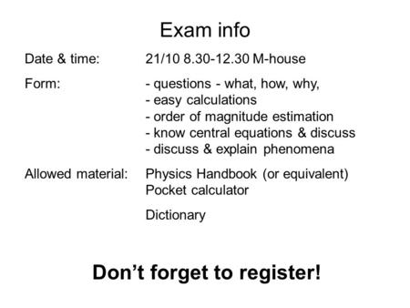 Exam info Date & time: 21/10 8.30-12.30 M-house Form:- questions - what, how, why, - easy calculations - order of magnitude estimation - know central equations.