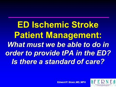 Edward P. Sloan, MD, MPH ED Ischemic Stroke Patient Management: What must we be able to do in order to provide tPA in the ED? Is there a standard of care?