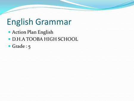 English Grammar Action Plan English D.H.A TOOBA HIGH SCHOOL Grade : 5.