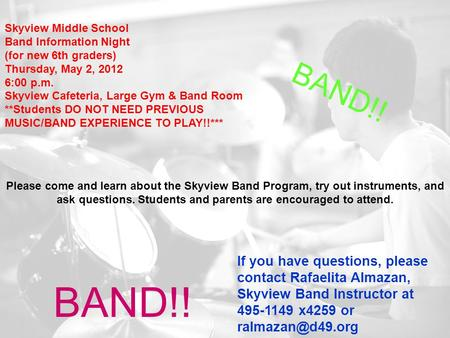 Skyview Middle School Band Information Night (for new 6th graders) Thursday, May 2, 2012 6:00 p.m. Skyview Cafeteria, Large Gym & Band Room **Students.