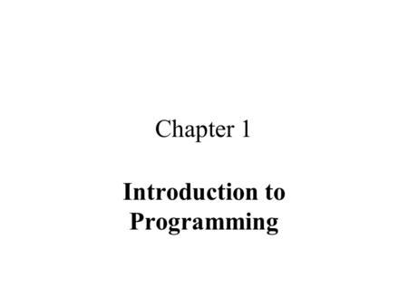 Chapter 1 Introduction to Programming. Computer Hardware CPU Memory –Main or primary –Secondary or auxiliary Input device(s) Output device(s)