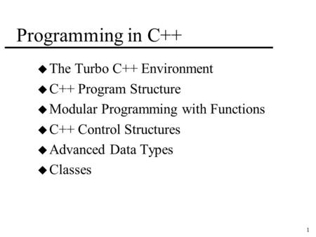 1 Programming in C++ u The <strong>Turbo</strong> C++ Environment u C++ Program Structure u Modular Programming with Functions u C++ Control Structures u Advanced Data.
