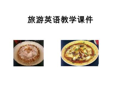 旅游英语教学课件. 1. Major characteristics of Shandong Cuisine: (1) Prepared with a wide variety of materials. For example. Jiaodong dishes are mainly made of.