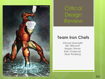 Critical Design Review Team Iron Chefs Ahmad Alawadhi Eric Willuweit Kegan Grimes Kyle Chessman Sean Flodberg 1 Eric.