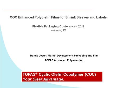 COC Enhanced Polyolefin Films for Shrink Sleeves and Labels Flexible Packaging Conference - 2011 Houston, TX TOPAS ® Cyclic Olefin Copolymer (COC) Your.