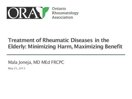 Treatment of Rheumatic Diseases in the Elderly: Minimizing Harm, Maximizing Benefit May 25, 2013 Mala Joneja, MD MEd FRCPC.