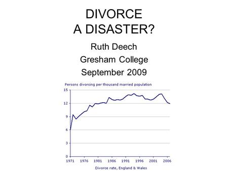 DIVORCE A DISASTER? Ruth Deech Gresham College September 2009.