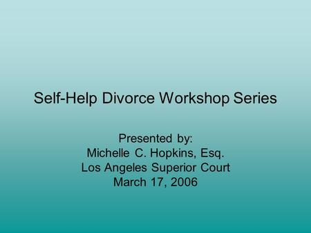 Self-Help Divorce Workshop Series Presented by: Michelle C. Hopkins, Esq. Los Angeles Superior Court March 17, 2006.