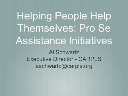 Helping People Help Themselves: Pro Se Assistance Initiatives Al Schwartz Executive Director - CARPLS