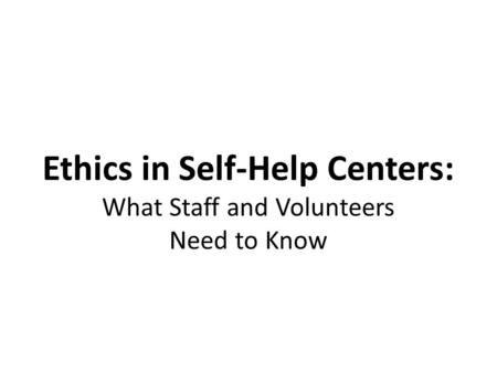 Ethics in Self-Help Centers: What Staff and Volunteers Need to Know.