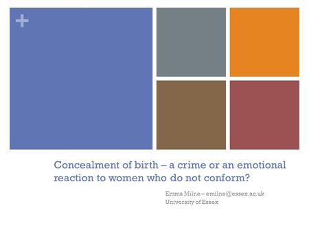 + Concealment of birth – a crime or an emotional reaction to women who do not conform? Emma Milne – University of Essex.