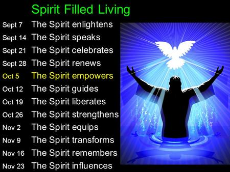 Spirit Filled Living Sept 7 The Spirit enlightens John 16:5-15 Sept 14 The Spirit speaks 1 Corinthians 2 Sept 21 The Spirit celebrates Luke 15:11-32 Sept.