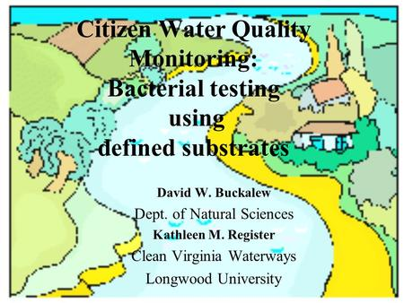 Citizen Water Quality Monitoring: Bacterial testing using defined substrates David W. Buckalew Dept. of Natural Sciences Kathleen M. Register Clean Virginia.
