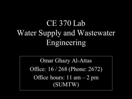 CE 370 Lab Water Supply and Wastewater Engineering Omar Ghazy Al-Attas Office: 16 / 268 (Phone: 2672) Office hours: 11 am – 2 pm (SUMTW)