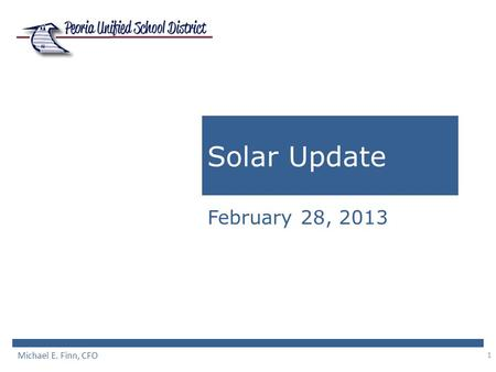 1 Solar Update February 28, 2013 Michael E. Finn, CFO.