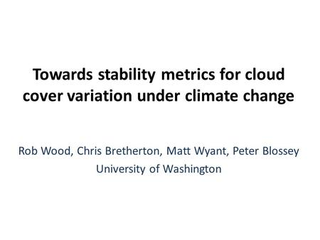 Towards stability metrics for cloud cover variation under climate change Rob Wood, Chris Bretherton, Matt Wyant, Peter Blossey University of Washington.