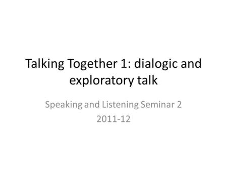Talking Together 1: dialogic and exploratory talk Speaking and Listening Seminar 2 2011-12.
