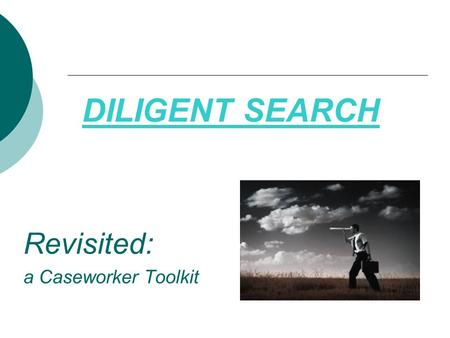 DILIGENT SEARCH Revisited: a Caseworker Toolkit. Agenda, continued… Where to Find Information What to Gather Family History- Trees and Genograms Where.
