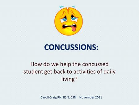 CONCUSSIONS: How do we help the concussed student get back to activities of daily living? Caroll Craig RN, BSN, CSN November 2011.