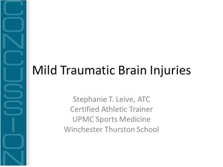 Mild Traumatic Brain Injuries Stephanie T. Leive, ATC Certified Athletic Trainer UPMC Sports Medicine Winchester Thurston School.