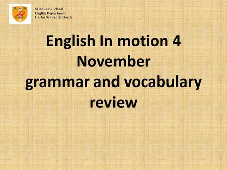 English In motion 4 November grammar and vocabulary review Saint Louis School English Department Carlos Schwerter Garc í a.