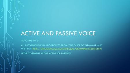 "ACTIVE AND PASSIVE VOICE OUTCOME 10-2 ALL INFORMATION WAS BORROWED FROM ""THE GUIDE TO GRAMMAR AND WRITING"""