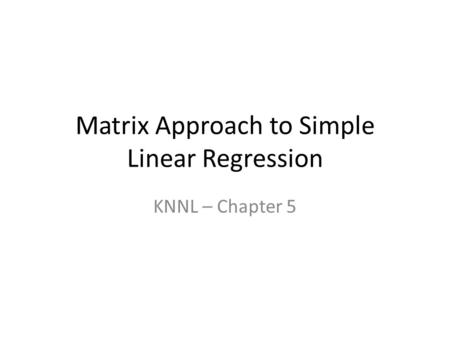 Matrix Approach to Simple Linear Regression KNNL – Chapter 5.