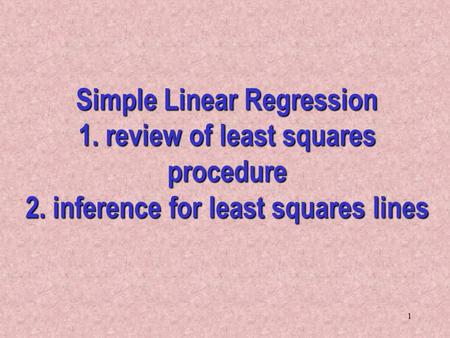 1 Simple Linear Regression 1. review of least squares procedure 2. inference for least squares lines.
