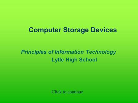 Computer Storage Devices Principles of Information Technology Lytle High School Click to continue.