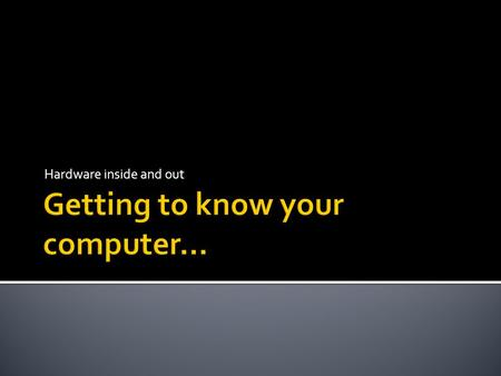 Getting to know your computer…