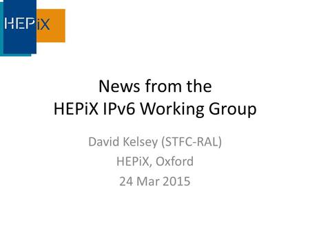 News from the HEPiX IPv6 Working Group David Kelsey (STFC-RAL) HEPiX, Oxford 24 Mar 2015.