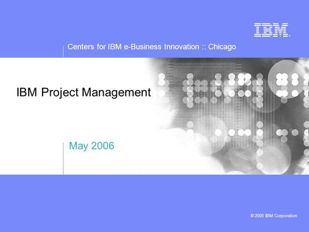 Centers for IBM e-Business Innovation :: Chicago © 2005 IBM Corporation IBM Project Management May 2006.