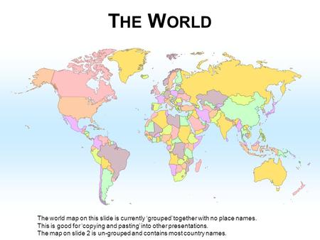 THE WORLD The world map on this slide is currently 'grouped' together with no place names. This is good for 'copying and pasting' into other presentations.