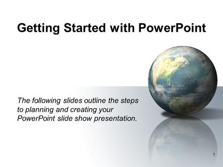 1 Getting Started with PowerPoint The following slides outline the steps to planning and creating your PowerPoint slide show presentation.