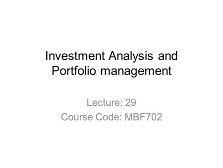 Investment Analysis and Portfolio management Lecture: 29 Course Code: MBF702.