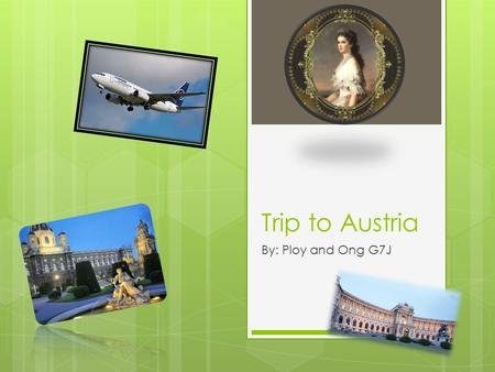 Trip to Austria By: Ploy and Ong G7J. Introduction  Austria have good weather  Interesting history for music  Birthplace for many famous Musicians.