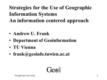Hongkong University1 Strategies for the Use of Geographic Information Systems An information centered approach Andrew U. Frank Department of Geoinformation.