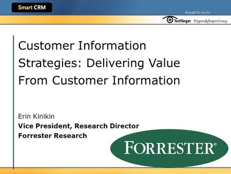 Customer Information Strategies: Delivering Value From Customer Information Erin Kinikin Vice President, Research Director Forrester Research.