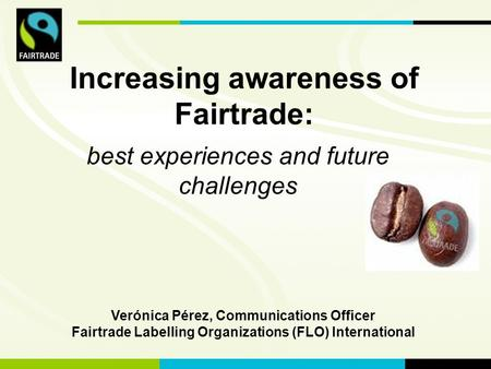 Best experiences and future challenges Verónica Pérez, Communications Officer Fairtrade Labelling Organizations (FLO) International Increasing awareness.