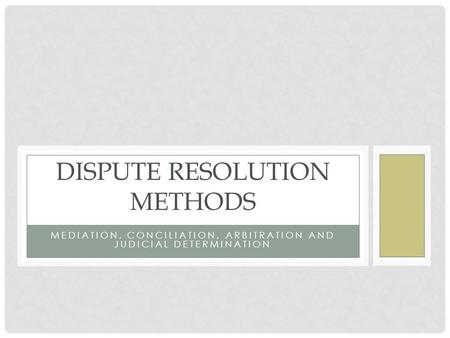 MEDIATION, CONCILIATION, ARBITRATION AND JUDICIAL DETERMINATION DISPUTE RESOLUTION METHODS.