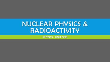 NUCLEAR PHYSICS & RADIOACTIVITY PHYSICS - UNIT ONE.
