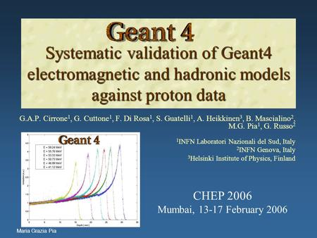 Maria Grazia Pia Systematic validation of Geant4 electromagnetic and hadronic models against proton data Systematic validation of Geant4 electromagnetic.