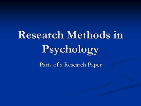 Research Methods in Psychology Parts of a Research Paper.